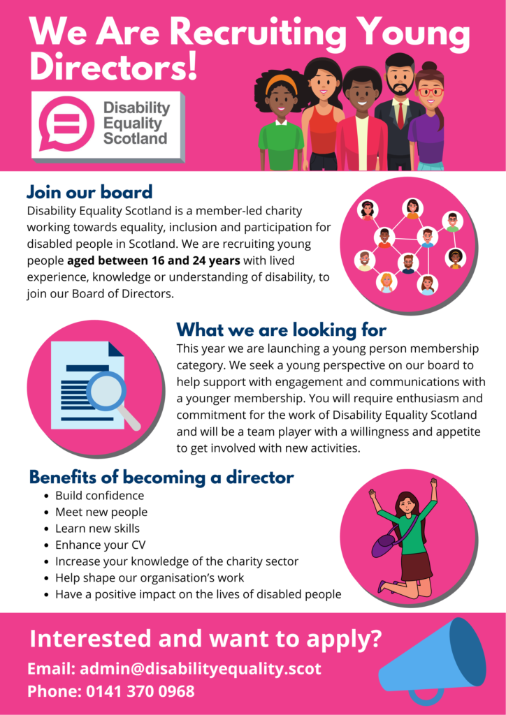 Young directors poster featuring the disability equality scotland logo and icons representing young people, a document with a magnifying glass and a person celebrating with their hands in their air.  Poster includes the following text  We're recruiting Young Directors! We are recruiting young people aged between 16 and 24 years with lived experience, knowledge or understanding of disability, to join our Board of Directors.  What we are looking for This year we are launching a young person membership category. We seek a young perspective on our board to help support with engagement and communications with a younger membership. You will require enthusiasm and commitment for the work of Disability Equality Scotland and will be a team player with a willingness and appetite to get involved with new activities.  What we are looking for Build confidence Meet new people Learn new skills Enhance your CV Increase your knowledge of the charity sector Help shape our organisation's work Have a positive impact on the lives of disabled people Interested and want to apply? Download the Role Description in the following formats:  Young Director Role Description (Word) Young Director Role Description (PDF) Young Director Role Description Easy Read (Word) Young Director Role Description Easy Read (PDF)