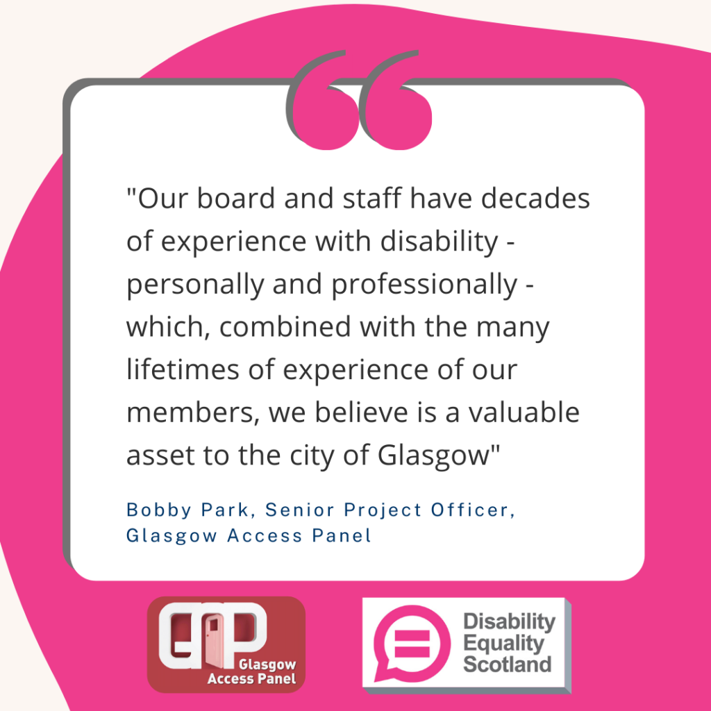 "A quote from Bobby Park, Senior Project Officer, Glasgow Access panel. ""Our board and staff have decades of experience with disability - personally and professionally - which, combined with the many lifetimes of experience of our members, we believe is a valuable asset to the city of Glasgow"" Also features logos for Glasgow Access Panel and Disability Equality Scotland."
