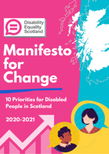 Front cover of the manifesto fir change: 10 priorities for disabled people in Scotland 2020-2021. Features a map of Scotland and illustrations of a male and female inside yellow speech bubbles.