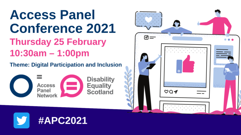 Access Panel Conference 2021, Thursday 25 February 10:30-1:00pm, Theme Digital Participation and Inclusion. Access Panel Network logo, a blue circle and Disability Equality Scotland logo a pink speech bubble with an equals sign featured in the middle of the logo. Also features an illustration to represent digital inclusion.